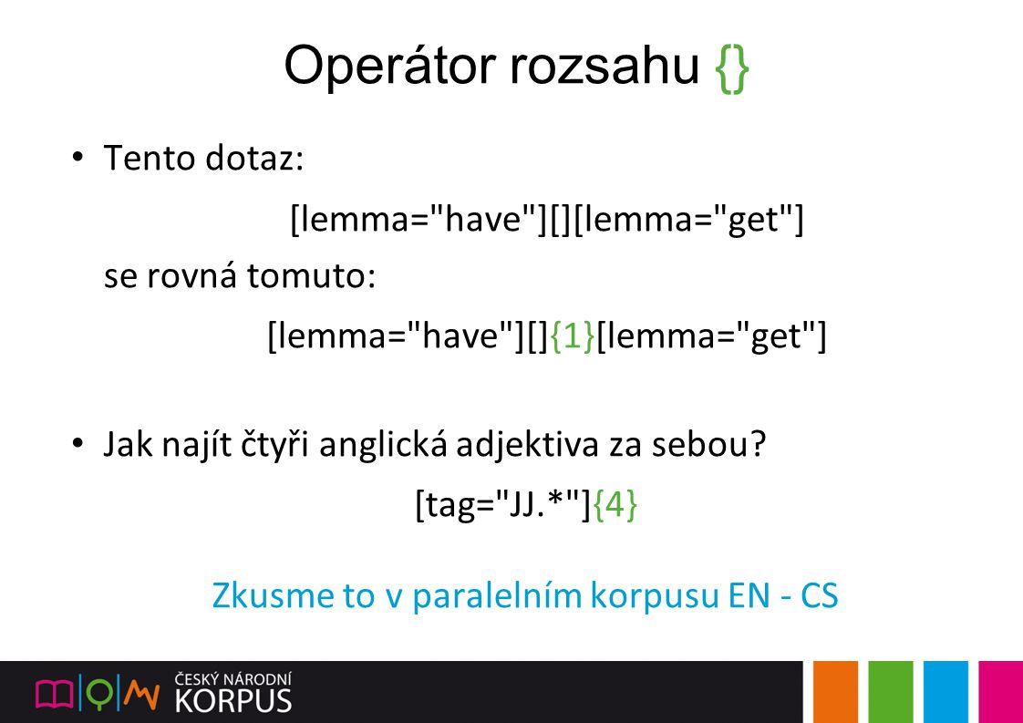 Operátor rozsahu {} Tento dotaz: [lemma= have ][][lemma= get ]